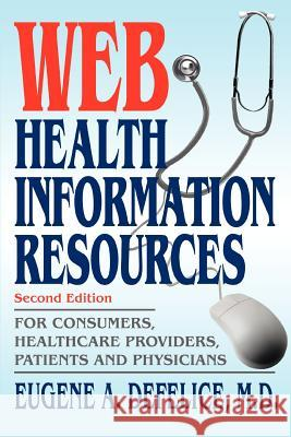 Web Health Information Resources: For Consumers, Healthcare Providers, Patients and Physicians Eugene A. DeFelice 9780595326280