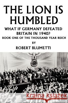 The Lion is Humbled : What If Germany Defeated Britain in 1940? Robert Blumetti 9780595326518