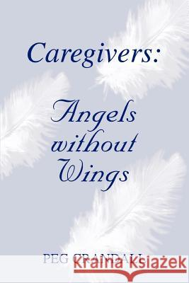 Caregivers: Angels Without Wings Peg Crandall 9780595326600