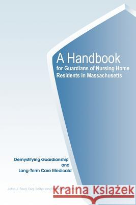 A Handbook for Guardians of Nursing Home Residents in Massachusetts: Demystifying Guardianship and Long-Term Care Medicaid John J. Ford 9780595327140