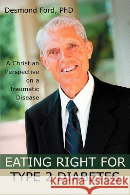 Eating Right for Type 2 Diabetes : A Christian Perspective on a Traumatic Disease Desmond Ford 9780595327799