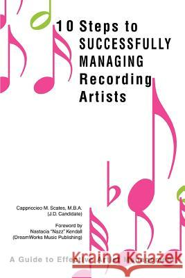 10 Steps to Successfully Managing Recording Artists: A Guide to Effective Artist Management Cappriccieo M. Scates 9780595328512
