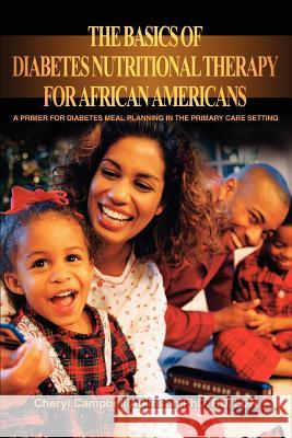 The Basics of Diabetes Nutritional Therapy for African Americans: A Primer for Diabetes Meal Planning in the Primary Care Setting Cheryl Campbell Atkinson 9780595329014