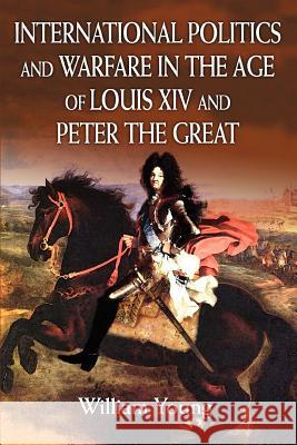 International Politics and Warfare in the Age of Louis XIV and Peter the Great: A Guide to the Historical Literature William Young 9780595329922