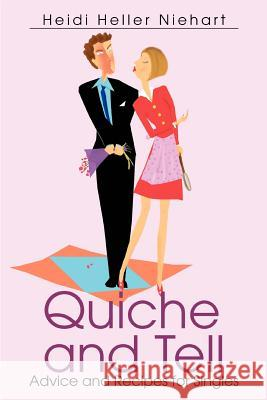 Quiche and Tell: Advice and Recipes for Singles Heidi Heller Niehart 9780595330157