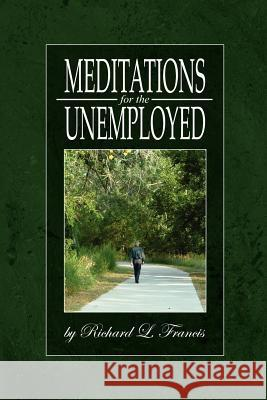 Meditations for the Unemployed Richard L. Francis 9780595330690