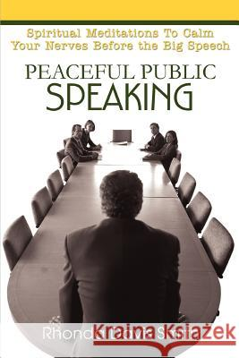 Peaceful Public Speaking: Spiritual Meditations to Calm Your Nerves Before the Big Speech Rhonda Davis Smith 9780595332687