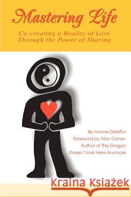 Mastering Life: Co-Creating a Reality of Love Through the Power of Sharing Ivonne Delaflor 9780595332915