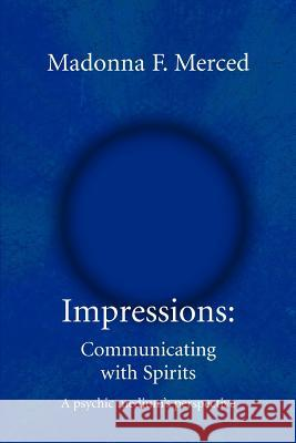 Impressions: Communicating with Spirits: A Psychic Medium's Perspective Madonna F. Merced 9780595334995