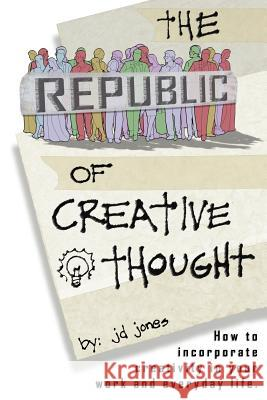 The Republic of Creative Thought: How to Incorporate Creativity in Your Work and Everyday Life. Jd Jones 9780595335336
