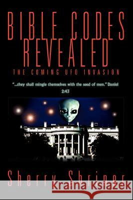 Bible Codes Revealed: The Coming UFO Invasion Sherry Shriner 9780595335596