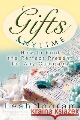 Gifts Anytime: How to Find the Perfect Present for Any Occasion Leah Ingram 9780595336210