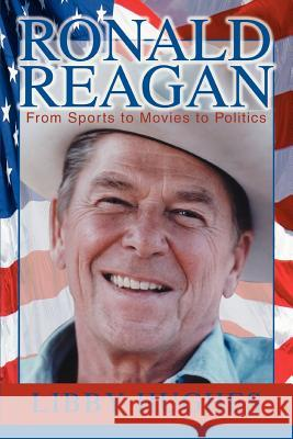 Ronald Reagan: From Sports to Movies to Politics Libby Hughes 9780595336586