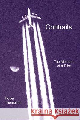 Contrails : The Memoirs of a Pilot Roger Thompson 9780595336913