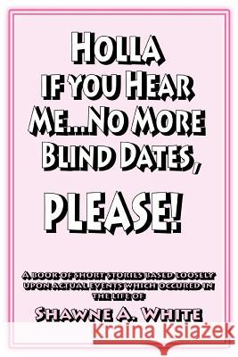 Holla If You Hear Me... No More Blind Dates, Please! Shawne A. White 9780595338726