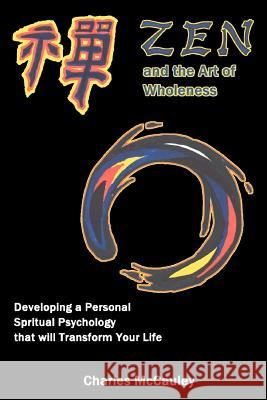 Zen and the Art of Wholeness: Developing a Personal Spiritual Psychology That Will Transform Your Life Charles C. McCauley 9780595339204