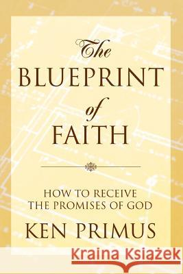 The Blueprint of Faith : How to Receive the Promises of God Ken Primus 9780595339631