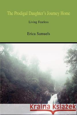 The Prodigal Daughter's Journey Home : Living Fearless Erica Samuels 9780595341795