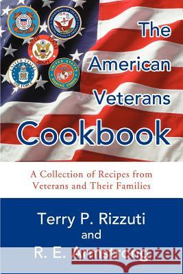 The American Veterans Cookbook : A Collection of Recipes from Veterans and Their Families Terry P. Rizzuti R. E. Armstrong 9780595342297