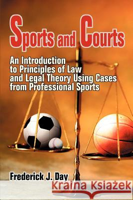 Sports and Courts : An Introduction to Principles of Law and Legal Theory Using Cases from Professional Sports Frederick J. Day 9780595343157