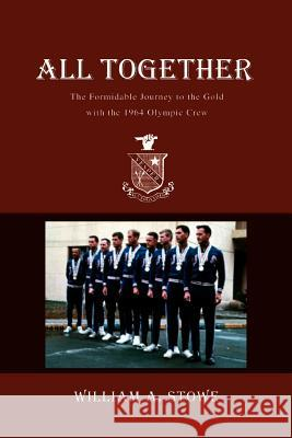 All Together: The Formidable Journey to the Gold with the 1964 Olympic Crew William A. Stowe 9780595343881