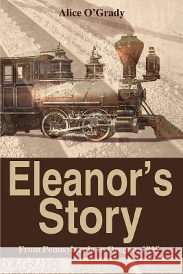 Eleanor's Story: From Pennsylvania to Oregon, 1919 Alice O'Grady 9780595344208