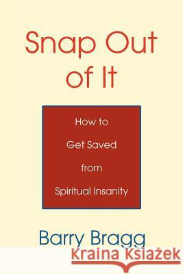 Snap Out of It: How to Get Saved from Spiritual Insanity Barry Bragg 9780595345441