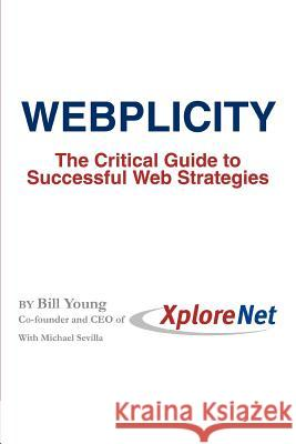 Webplicity : The Critical Guide to Successful Web Strategies Bill Young Michael Sevilla 9780595345755