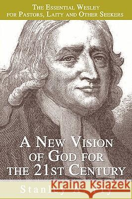 A New Vision of God for the 21st Century: The Essential Wesley for Pastors, Laity and Other Seekers Stanley A. Fry 9780595346561