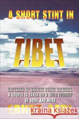 A Short Stint in Tibet: Captured by Chinese Horse Soldiers, a Couple Is Taken on a Wild Journey of Body and Mind Ernst Walter Aebi 9780595347100 iUniverse