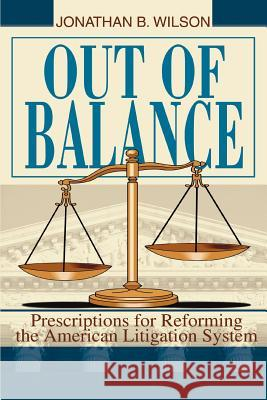 Out of Balance: Prescriptions for Reforming the American Litigation System Jonathan B. Wilson 9780595347179