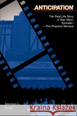Anticipation : The Real Life Story of Star Wars: Episode I-The Phantom Menace Jonathan L. Bowen 9780595347322