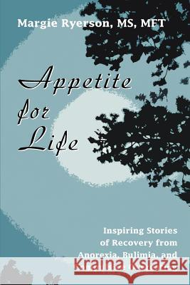 Appetite for Life: Inspiring Stories of Recovery from Anorexia, Bulimia, and Compulsive Overeating Margie Ryerson 9780595347551