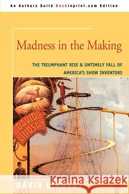 Madness in the Making: The Triumphant Rise & Untimely Fall of America's Show Inventors David Lindsay 9780595347667
