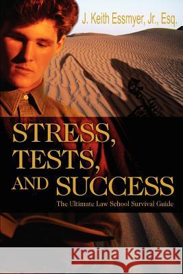 Stress, Tests, and Success: The Ultimate Law School Survival Guide J. Keith, Jr. Essmyer 9780595348381