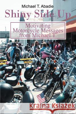 Shiny Side Up : Motivating Motorcycle Messages from Michael T. Michael T. Abadie 9780595349234