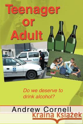 Teenager or Adult: Do We Deserve to Drink Alcohol? Andrew Cornell 9780595349470