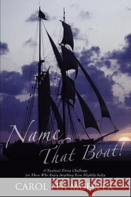 Name That Boat! : A Nautical Trivia Challenge for Those Who Enjoy Anything Even Slightly Salty Carol Lea Mueller 9780595349623