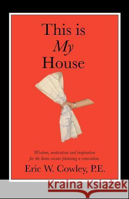 This Is My House: Wisdom, Motivation and Inspiration for the Home Owner Planning a Renovation Eric W. Cowley 9780595351244