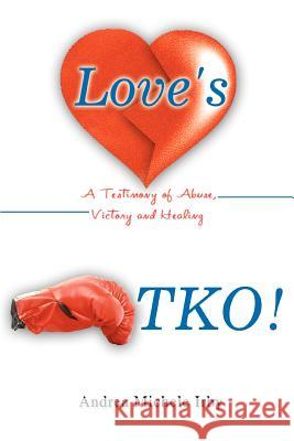 Love's TKO! : A Testimony of Abuse, Victory and Healing Andrea Michele Irby 9780595351282
