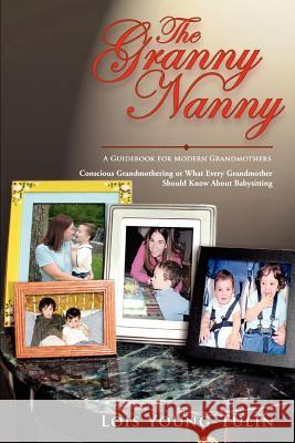 The Granny Nanny: Conscious Grandmothering or What Every Grandmother Should Know about Babysitting Lois Young-Tulin 9780595351886