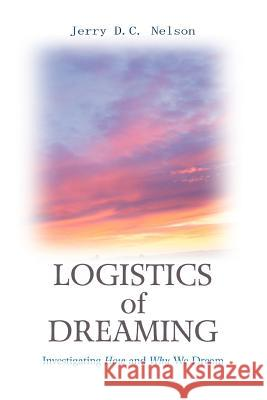 Logistics of Dreaming: Investigating How and Why We Dream Jerry DC Nelson 9780595354023