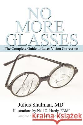 No More Glasses: The Complete Guide to Laser Vision Correction Julius Shulma Julius Shulman 9780595354214