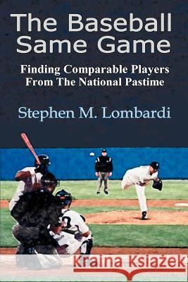 The Baseball Same Game: Finding Comparable Players from the National Pastime Stephen M. Lombardi 9780595354573