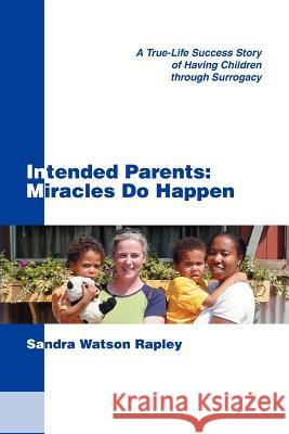 Intended Parents: Miracles Do Happen: A True-Life Success Story of Having Children Through Surrogacy Sandra Watso 9780595355280