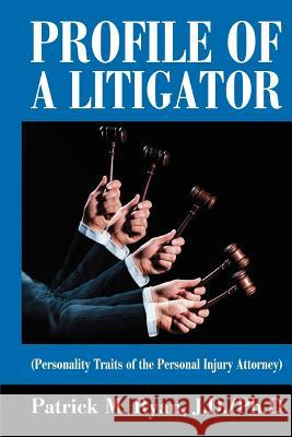 Profile of a Litigator: (Personality Traits of the Personal Injury Attorney) Patrick M. Ryan 9780595355341