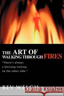 The Art of Walking through Fires : There's always a blessing waiting on the other side. Bev Welch 9780595355525