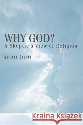 Why God?: A Skeptic's View of Religion McLean Counte 9780595355617