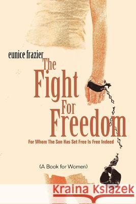 The Fight For Freedom : For Whom The Son Has Set Free Is Free Indeed Eunice Frazier 9780595355716