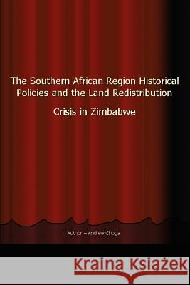 The Southern African Region Historical Policies and the Land Redistribution Crisis in Zimbabwe Andrew Choga 9780595356324